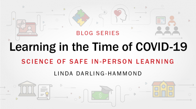Learning in the Time of COVID-19 blog series: Science of Safe In-Person Learning by Linda Darling-Hammond