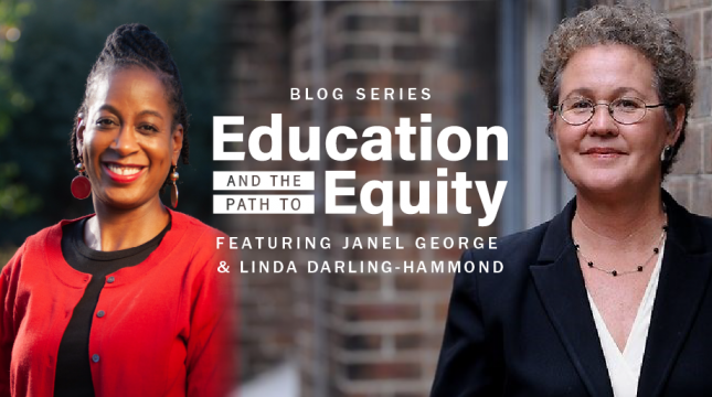 Education and the Path to Equity blog series, featuring Janel George and Linda Darling-Hammond